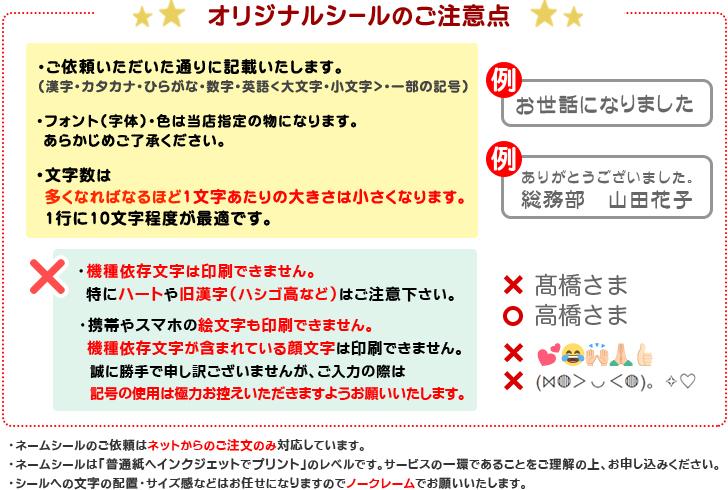 【オリジナルシールのご注意点】(1)ご依頼いただいた通りに記載いたします(漢字・カタカナ・ひらがな・数字・英語<大文字・小文字>)(2)フォント(字体)・色は当店指定の物になります予めご了承下さい。 (3)文字数は多くなれば多くなるほど一文字あたりの大きさは小さくなります。1行に10文字程度が最適です。(4)携帯やスマホで入力する絵文字は印刷できません。パソコンの文字にある「♪」「★」「顔文字」等は可能です。「ハート」は機種依存文字になりますのでできません。(5)オリジナルシールのご依頼はネットからのご注文のみ対応しております。(6)オリジナルシールは「普通紙へインクジェットでプリント」のレベルです。サービスの一環であることをご理解の上、お申込みください。(7)シールへの文字の配置・サイズ感などはお任せになりますのでノークレームでお願いいたします。